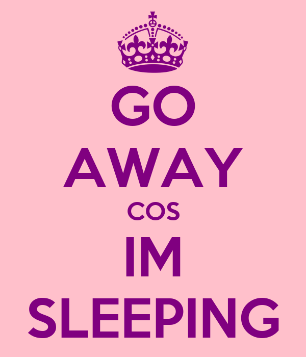 GO AWAY COS IM SLEEPING
