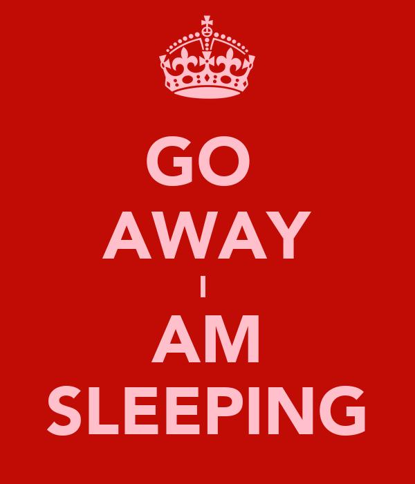 GO  AWAY I  AM SLEEPING