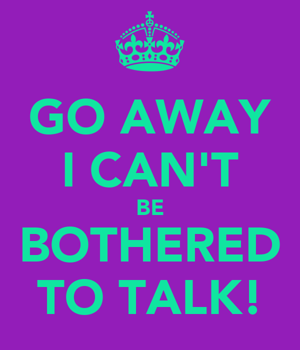 GO AWAY I CAN'T BE BOTHERED TO TALK!