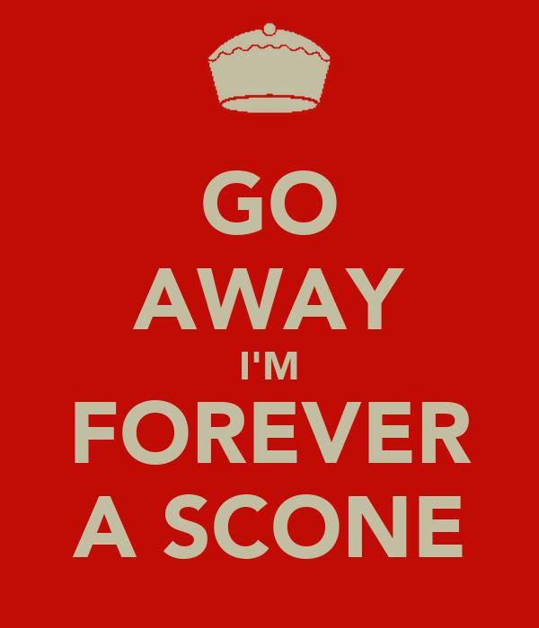 GO AWAY I'M FOREVER A SCONE