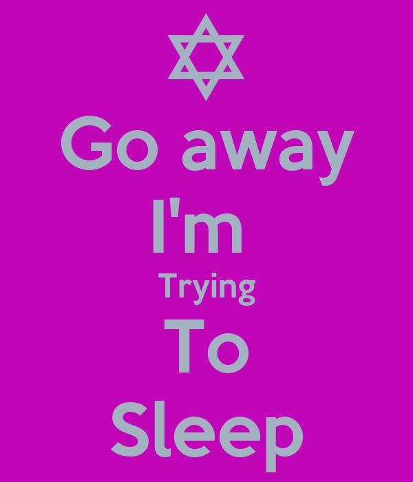 Go away I'm  Trying To Sleep