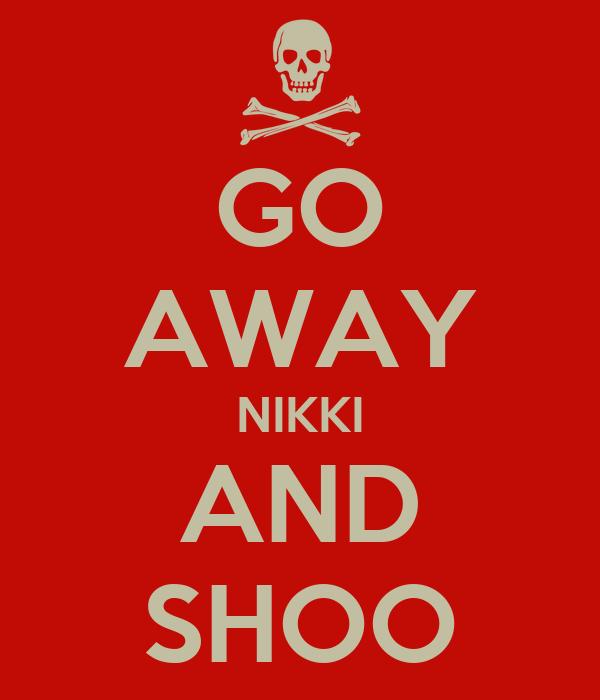 GO AWAY NIKKI AND SHOO