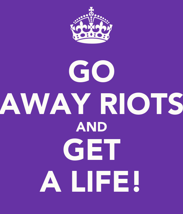 GO AWAY RIOTS AND GET A LIFE!