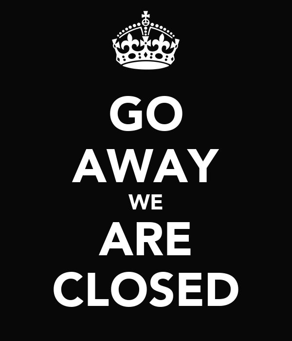 GO AWAY WE ARE CLOSED