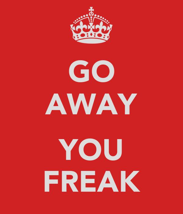 GO AWAY  YOU FREAK