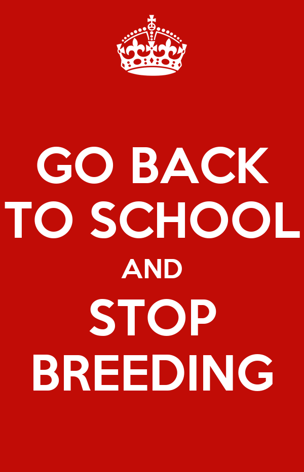 GO BACK TO SCHOOL AND STOP BREEDING