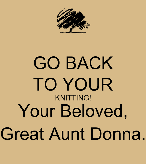 GO BACK TO YOUR KNITTING! Your Beloved, Great Aunt Donna.