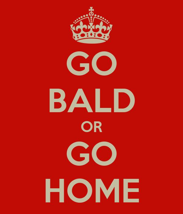 GO BALD OR GO HOME