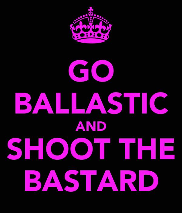GO BALLASTIC AND SHOOT THE BASTARD