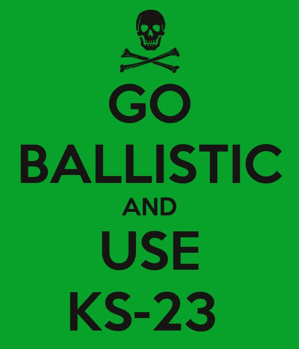 GO BALLISTIC AND USE KS-23