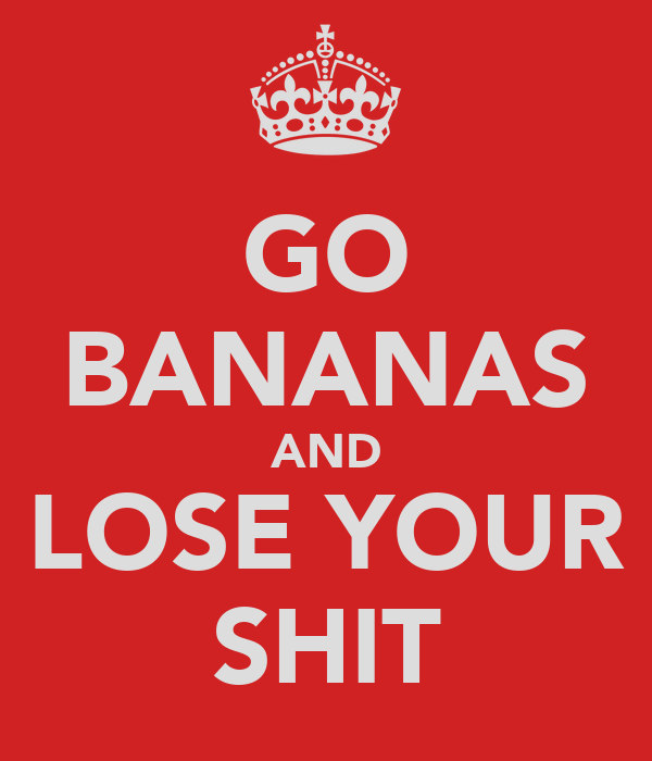 GO BANANAS AND LOSE YOUR SHIT