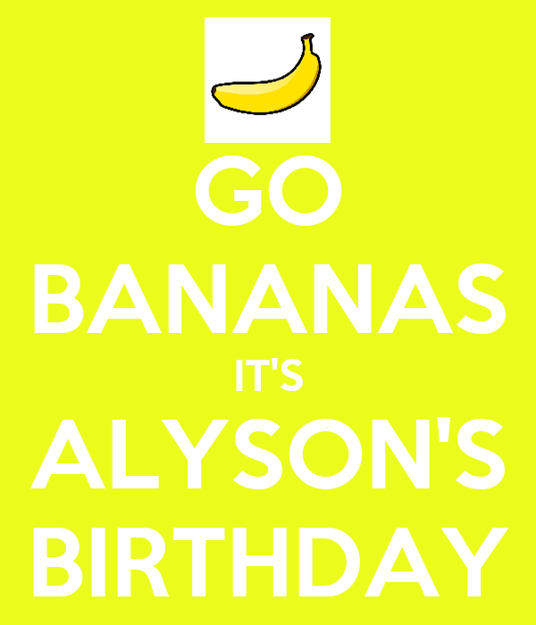 GO BANANAS IT'S ALYSON'S BIRTHDAY