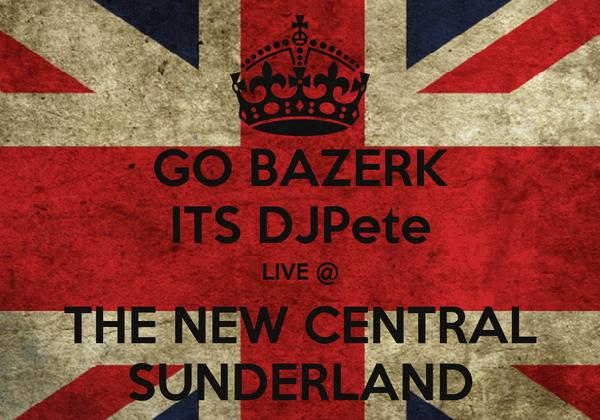 GO BAZERK ITS DJPete LIVE @ THE NEW CENTRAL SUNDERLAND