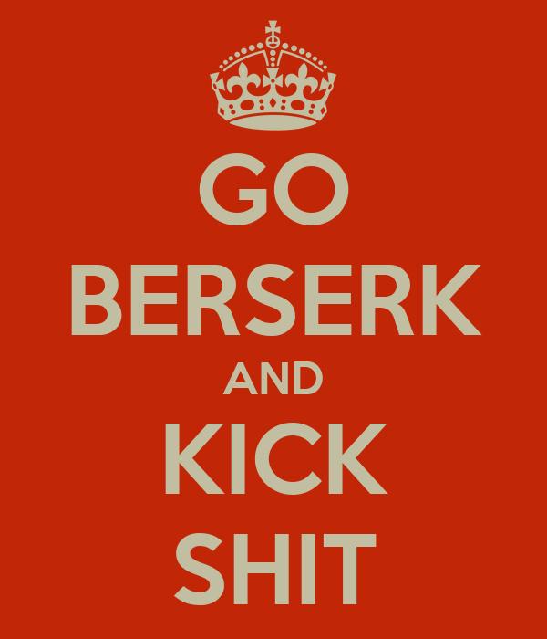GO BERSERK AND KICK SHIT