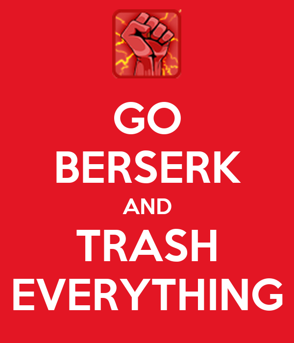 GO BERSERK AND TRASH EVERYTHING