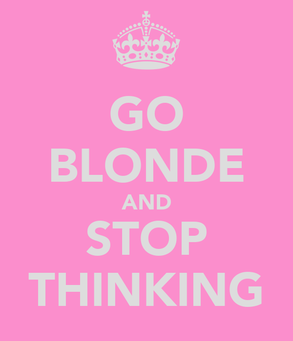 GO BLONDE AND STOP THINKING