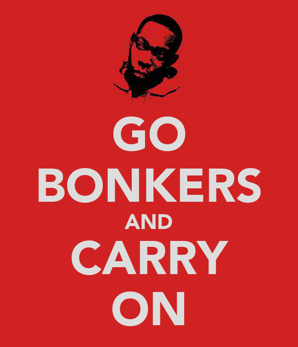 GO BONKERS AND CARRY ON