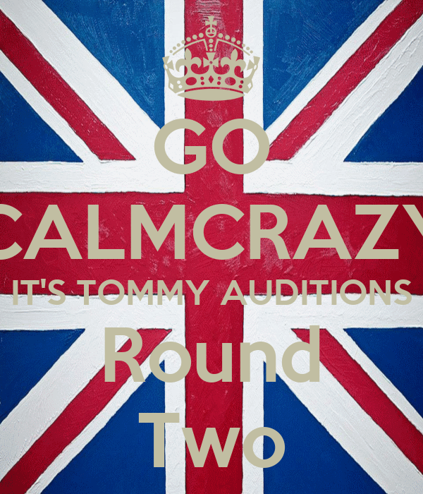 GO CALMCRAZY IT'S TOMMY AUDITIONS Round Two