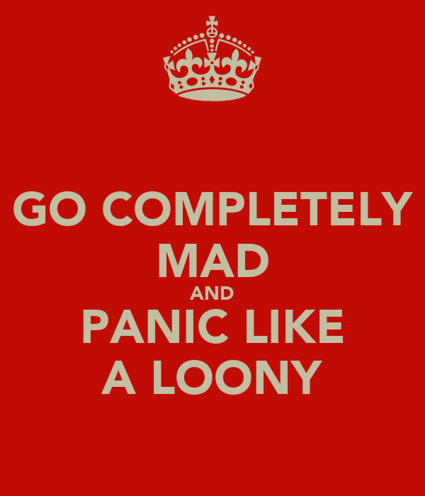 GO COMPLETELY MAD AND PANIC LIKE A LOONY