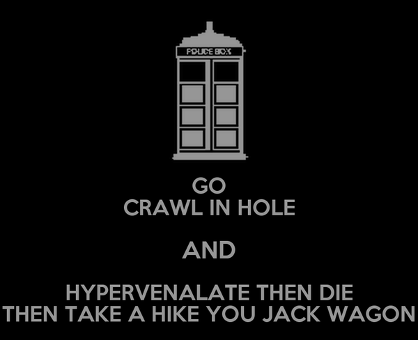 GO CRAWL IN HOLE AND HYPERVENALATE THEN DIE THEN TAKE A HIKE YOU JACK WAGON