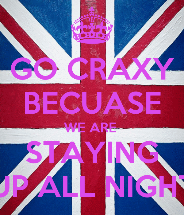 GO CRAXY BECUASE WE ARE  STAYING UP ALL NIGHT