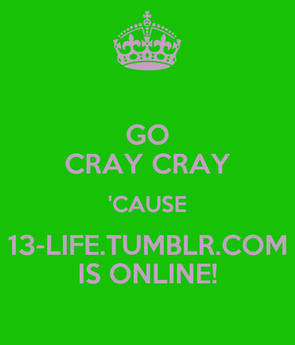 GO CRAY CRAY 'CAUSE 13-LIFE.TUMBLR.COM IS ONLINE!