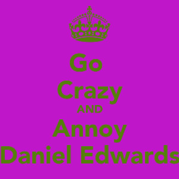 Go  Crazy AND Annoy Daniel Edwards