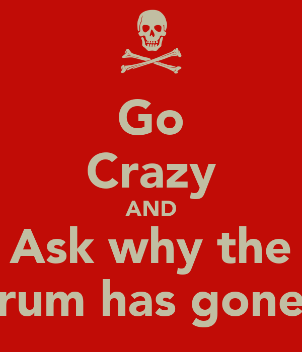 Go Crazy AND Ask why the rum has gone