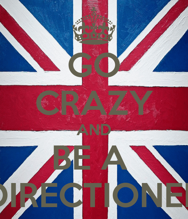 GO CRAZY AND BE A  DIRECTIONER