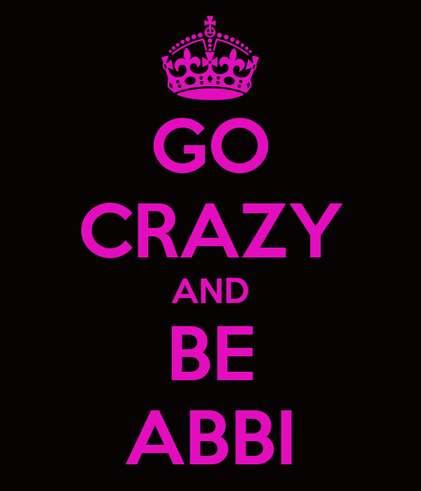 GO CRAZY AND BE ABBI