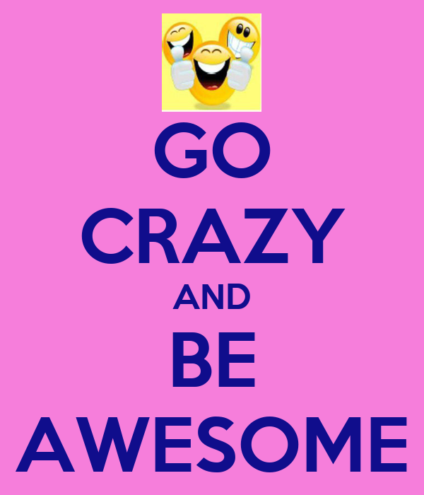 GO CRAZY AND BE AWESOME