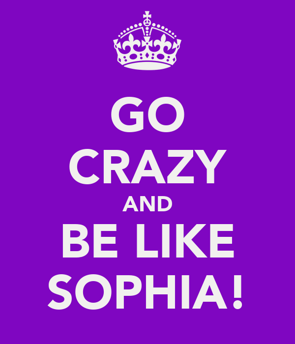 GO CRAZY AND BE LIKE SOPHIA!
