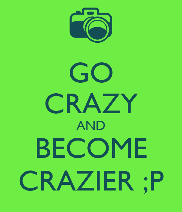 GO CRAZY AND BECOME CRAZIER ;P