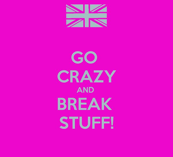 GO  CRAZY AND  BREAK  STUFF!