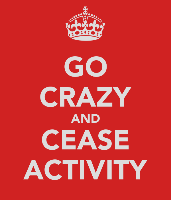 GO CRAZY AND CEASE ACTIVITY
