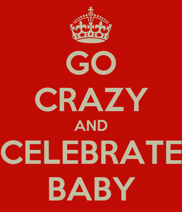 GO CRAZY AND CELEBRATE BABY