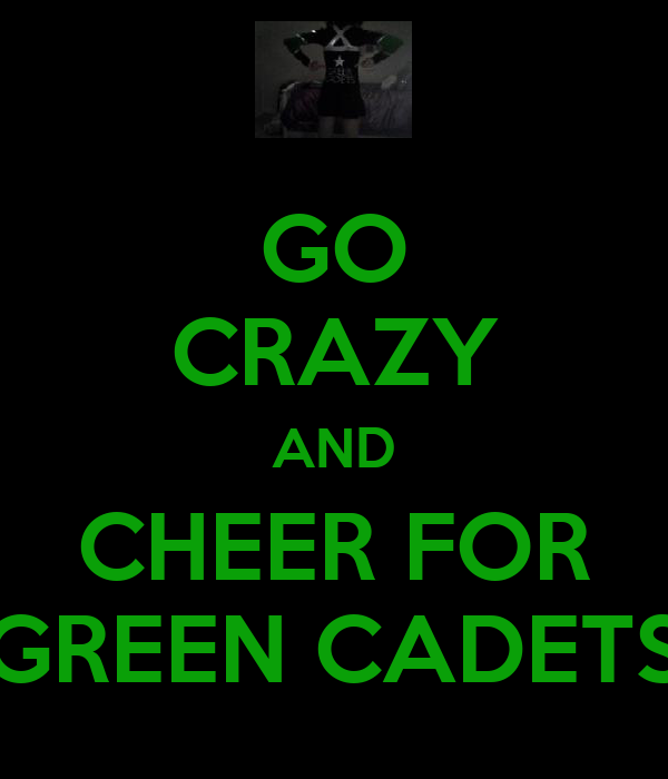 GO CRAZY AND CHEER FOR GREEN CADETS