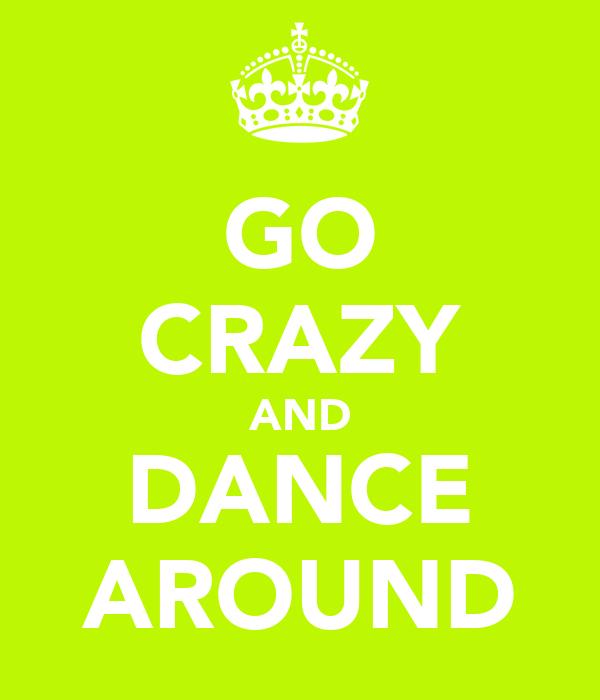 GO CRAZY AND DANCE AROUND
