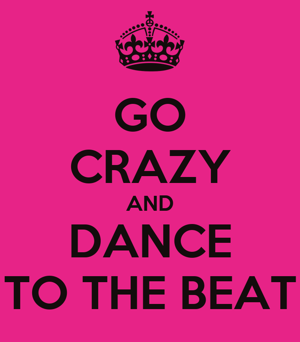 GO CRAZY AND DANCE TO THE BEAT