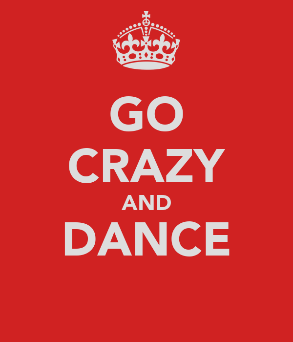 GO CRAZY AND DANCE