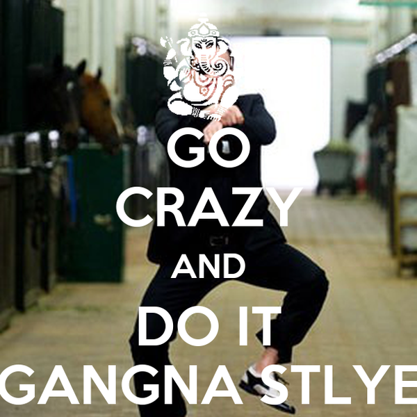 GO CRAZY AND DO IT GANGNA STLYE