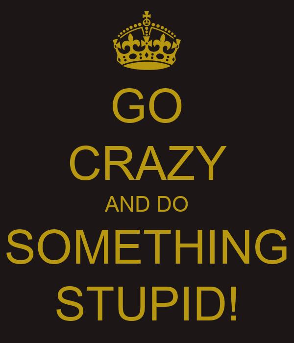 GO CRAZY AND DO SOMETHING STUPID!