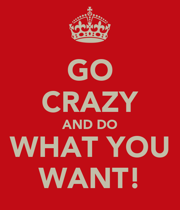 GO CRAZY AND DO WHAT YOU WANT!