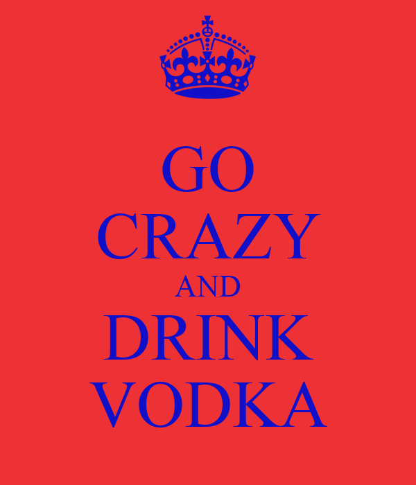 GO CRAZY AND DRINK VODKA