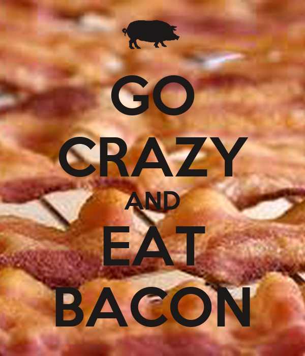 GO CRAZY AND EAT BACON