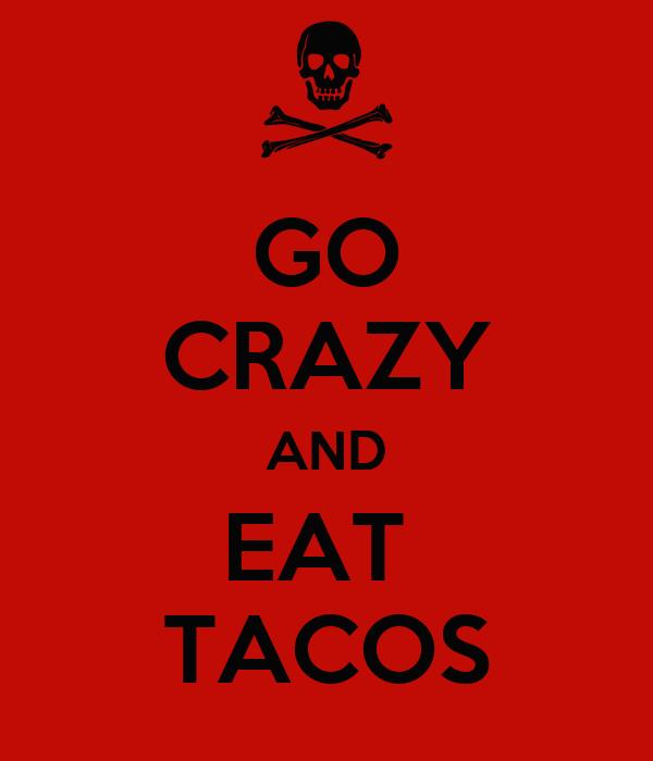GO CRAZY AND EAT  TACOS