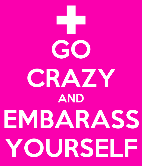 GO CRAZY AND EMBARASS YOURSELF