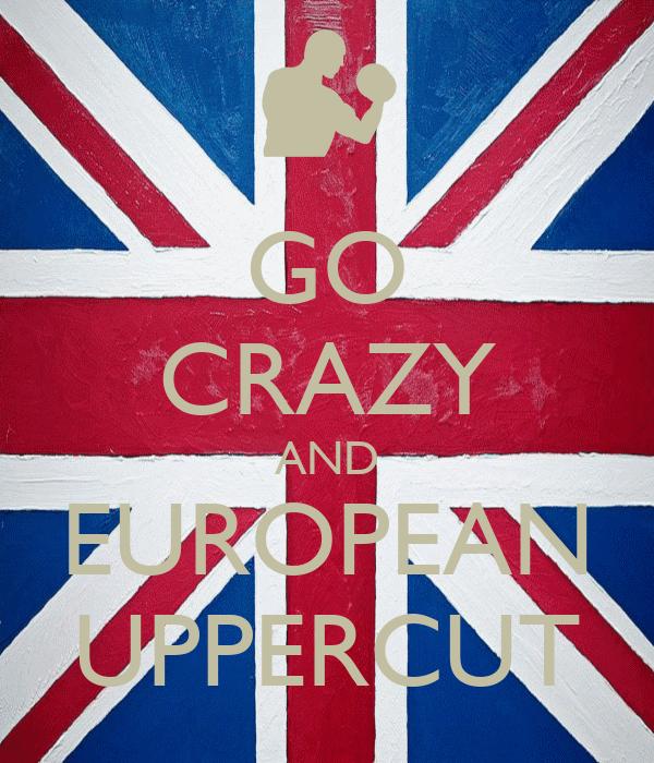 GO CRAZY AND EUROPEAN UPPERCUT