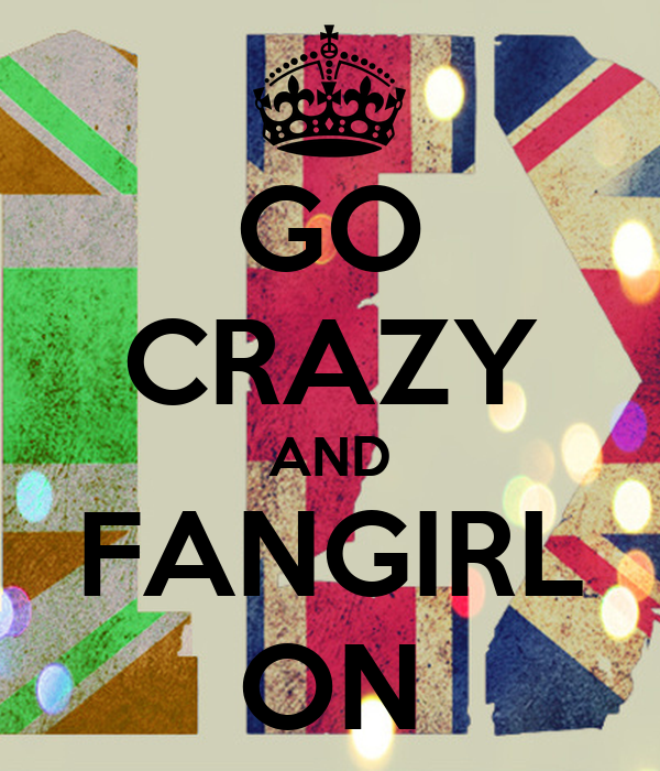 GO CRAZY AND FANGIRL ON