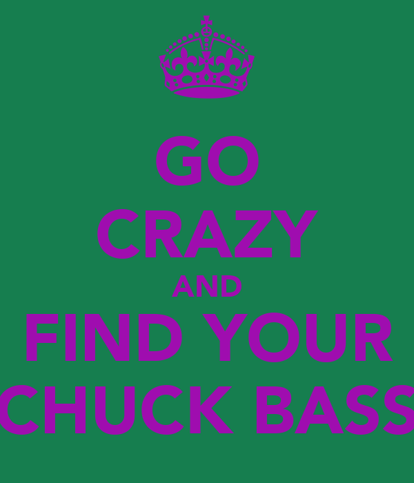 GO CRAZY AND FIND YOUR CHUCK BASS